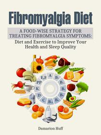 Fibromyalgia Diet:  A Food-Wise Strategy for Treating Fibromyalgia Symptoms: Diet and Exercise to Improve Your Health and Sleep Quality