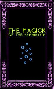 The Magick of the Sephiroth: A Manual in 19 Sections