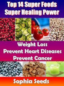 Top 14 Super Foods - Super Healing Power - Weight Loss, Prevent Heart Diseases, Prevent Cancer
