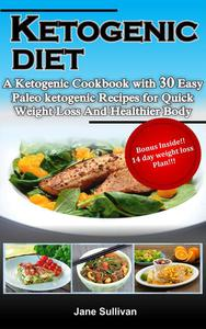 Ketogenic Diet:A Ketogenic Cookbook with 30 Easy Paleo Ketogenic Recipes For Quick Weight Loss And a Healthier Body