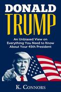 Donald Trump: An Unbiased View on Everything You Need to Know About Your 45th President