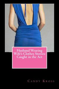 Husband Wearing Wife's Clothes Stories: Caught in the Act
