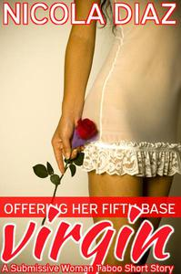 Offering Her Virgin Fifth Base  - A Submissive Woman Taboo Short Story