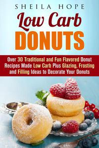 Low Carb Donuts: 30 Traditional and Fun Flavored Donut Recipes Made Low Carb Plus Glazing, Frosting and Filling Ideas to Decorate Your Donuts