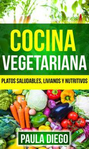 Cocina vegetariana: Platos saludables, livianos y nutritivos