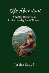 Life Abundant: A 30-Day Devotional for Latter-day Saint Women