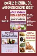 100 Plus Essential Oil And Organic Recipes Box Set : Over 300 Essential Oil Recipes For Beauty, Beauty Products, Bodyscrubs, Healing And Health (3 Books In 1)