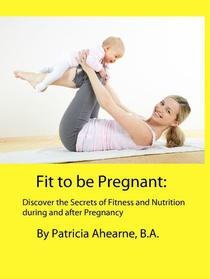 Fit to be Pregnant: Discover the Secrets of Fitness and Nutrition during and after Pregnancy