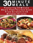 30 Minute Meals:  Featuring 30 Minute Meals That You Can Cook From Scratch In 30 Minutes  Or Less