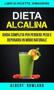 Dieta Alcalina: Guida Completa per perdere peso e depurarsi in modo naturale (Libri di ricette: Dimagrire)
