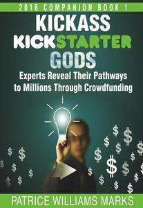 Kickass Kickstarter Gods: Experts Reveal Their Pathways to Millions Through Crowdfunding