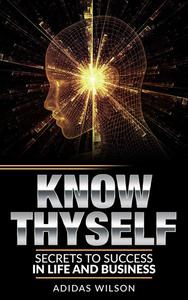 Know Thyself - Secrets To Success In Life & Business