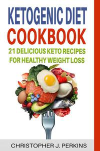 Ketogenic Diet Cookbook: 21 Delicious Keto Recipes For Healthy Weight Loss