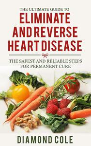 The Ultimate Guide to Eliminate and Reverse Heart Disease