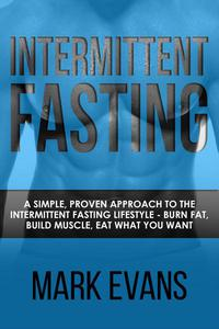 Intermittent Fasting : A Simple, Proven Approach to the Intermittent Fasting Lifestyle - Burn Fat, Build Muscle, Eat What You Want