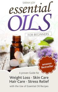 Essential Oils: A proven Guide for Essential Oils and Aromatherapy for Weight Loss, Stress Relief and a better Life
