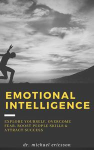 Emotional Intelligence: Explore Yourself, Overcome Fear, Boost People Skills & Attract Success