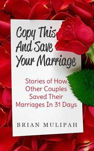 Copy This & Save Your Marriage: Stories Of How Other Couples Saved Their Marriages In 31 Days