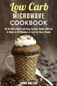 Low Carb Microwave Cookbook: 40 No-Mess Quick and Easy Recipes Under 300 Cal to Make in 30 Minutes or Less for Busy People.