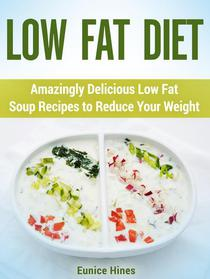 Low Fat Diet: Amazingly Delicious Low Fat Soup Recipes to Reduce Your Weight