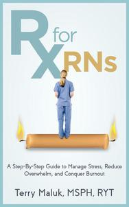 Rx for RNs: A Step-by-Step Guide to Manage Stress, Reduce Overwhelm, and Conquer Burnout