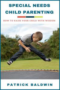 Special Needs Child Parenting: How to Raise Your Child with Wisdom