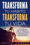Transforma tu hábito, transforma tu vida: 50 consejos que cambian la vida a la riqueza, la salud, el éxito y la felicidad inimaginables (Libro en Español / Spanish Book Version)