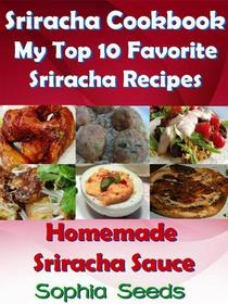 Sriracha Cookbook: My Top 10 Favorite Sriracha Recipes with Homemade Sriracha Sauce