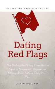 Red Flags: The Dating Red Flag Checklist to Spot a Narcissist, Abuser or Manipulator Before They Hurt You