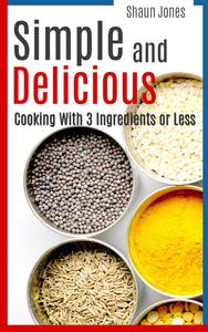 Simple and Delicious: Cooking with 3 Ingredients or Less