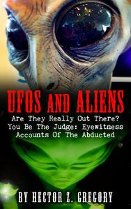 UFOs And Aliens: Are They Really Out There? You Be The Judge: Eyewitness Accounts Of The Abducted