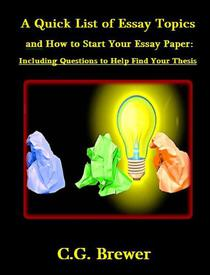 A Quick List of Essay Topics And How to Start Your Essay Paper: Including Questions to Help you Find Your Thesis