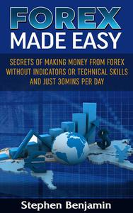 Forex Made Easy: Secrets of making money from Forex without Indicators or Technical Skills and just 30 mins per day