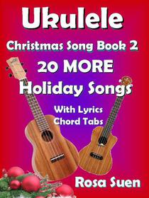 Ukulele Christmas Song Book 2 - 20 MORE Holiday Songs with Lyrics and Chord Tabs for Christmas Singalongs