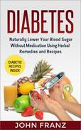 Diabetes -  Naturally Lower Your Blood Sugar Without Medication Using Herbal Remedies and Recipes