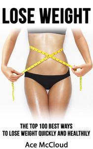 Lose Weight: The Top 100 Best Ways To Lose Weight Quickly and Healthily