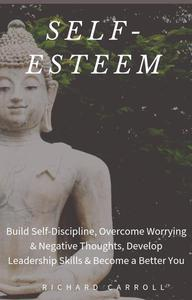 Self-Esteem: Build Self-Discipline, Overcome Worrying & Negative Thoughts, Develop Leadership Skills & Become a Better You