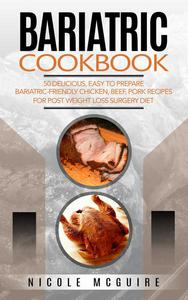 Bariatric Cookbook: 50 delicious, easy to prepare bariatric-friendly chicken, beef, pork recipes for post weight loss surgery diet.
