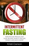 Intermittent Fasting: How To Lose Weight, Stay Lean, Reverse Anxiety, Regain Energy and much more!