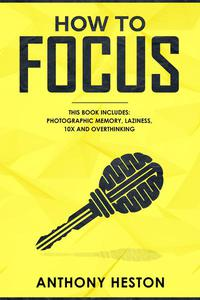 How to Focus: This Book Includes - Photographic Memory, Laziness, Overthinking and 10X