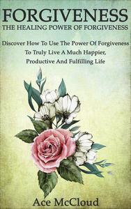 Forgiveness: The Healing Power Of Forgiveness: Discover How To Use The Power Of Forgiveness To Truly Live A Much Happier, Productive And Fulfilling Life