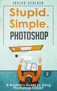 Photoshop - Stupid. Simple. Photoshop: A Noobie's Guide to Using Photoshop TODAY