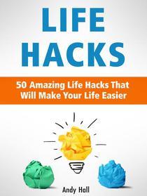 Life Hacks: 50 Amazing Life Hacks That Will Make Your Life Easier