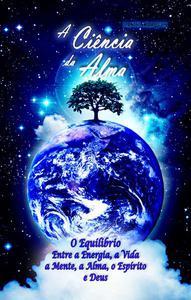 A Ciência da Alma: O Equilíbrio entre a Energia, a Vida, a Mente, a Alma, o Espírito e Deus