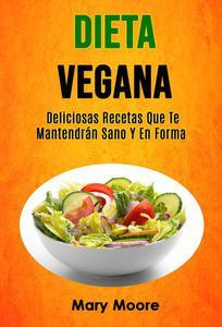 Dieta Vegana: Deliciosas Recetas Que Te Mantendrán Sano Y En Forma