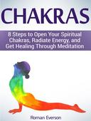 Chakras: 8 Steps to Open Your Spiritual Chakras, Radiate Energy, and Get Healing Through Meditation