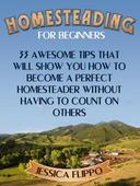 Homesteading for Beginners: 33 Awesome Tips That Will Show You How to Become a Perfect Homesteader Without Having to Count on Others