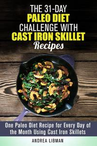 The 31-Day Paleo Diet Challenge with Cast Iron Skillet Recipes: One Paleo Diet Recipe for Every Day of the Month Using Cast Iron Skillets