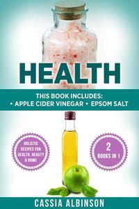 Health: Apple Cider Vinegar & Epsom Salt. Holistic Recipes for Health, Beauty & Home