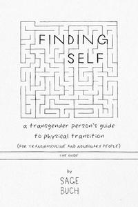 Finding Self: A Transgender Person's Guide to Physical Transition (For Transmasculine and Nonbinary People)